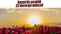 Konya'da sıcaklık 32 dereceyi bulacak